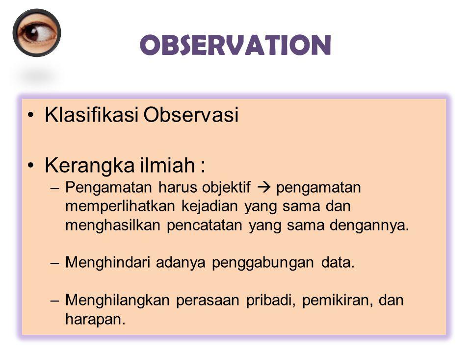 OBSERVATION Klasifikasi Observasi Kerangka ilmiah : –Pengamatan harus objektif  pengamatan memperlihatkan kejadian yang sama dan menghasilkan pencata