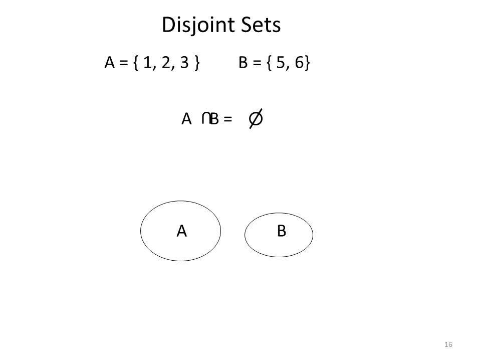 16 Disjoint Sets A = { 1, 2, 3 } B = { 5, 6} A B = U AB