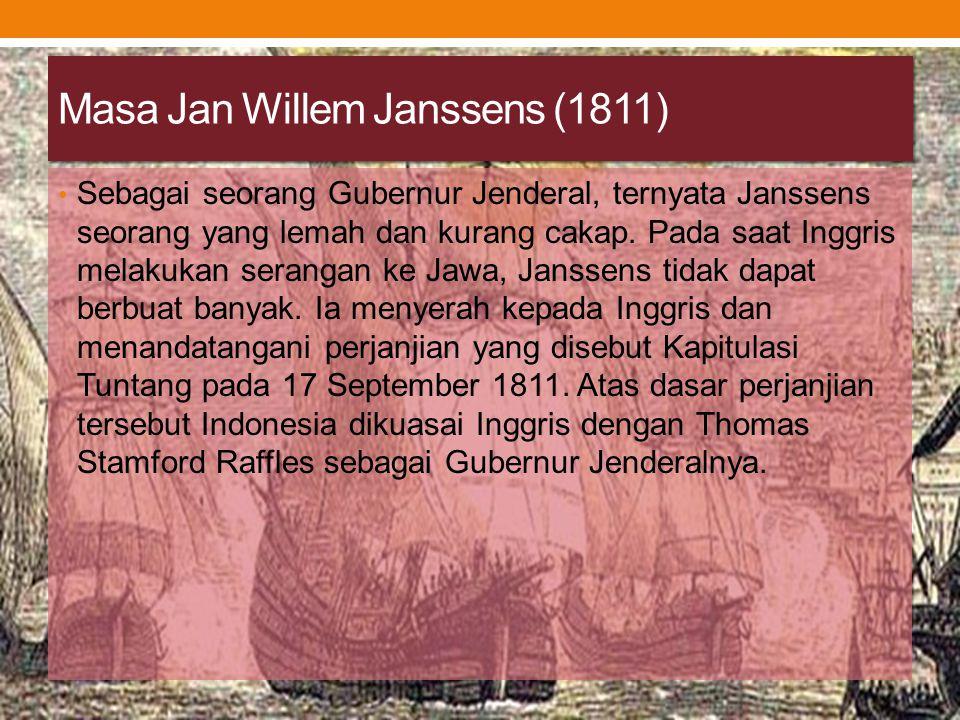 Masa Jan Willem Janssens (1811) Sebagai seorang Gubernur Jenderal, ternyata Janssens seorang yang lemah dan kurang cakap. Pada saat Inggris melakukan