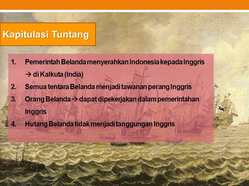 Kapitulasi Tuntang 1.Pemerintah Belanda menyerahkan Indonesia kepada Inggris  di Kalkuta (India) 2.Semua tentara Belanda menjadi tawanan perang Inggr