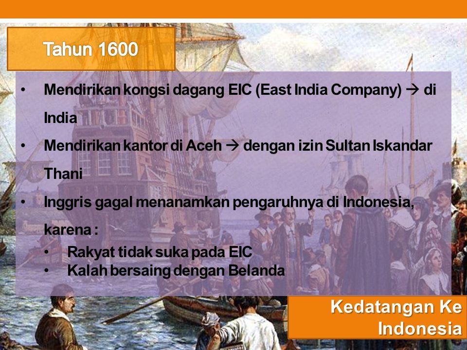 Kedatangan Ke Indonesia Mendirikan kongsi dagang EIC (East India Company)  di India Mendirikan kantor di Aceh  dengan izin Sultan Iskandar Thani Ing