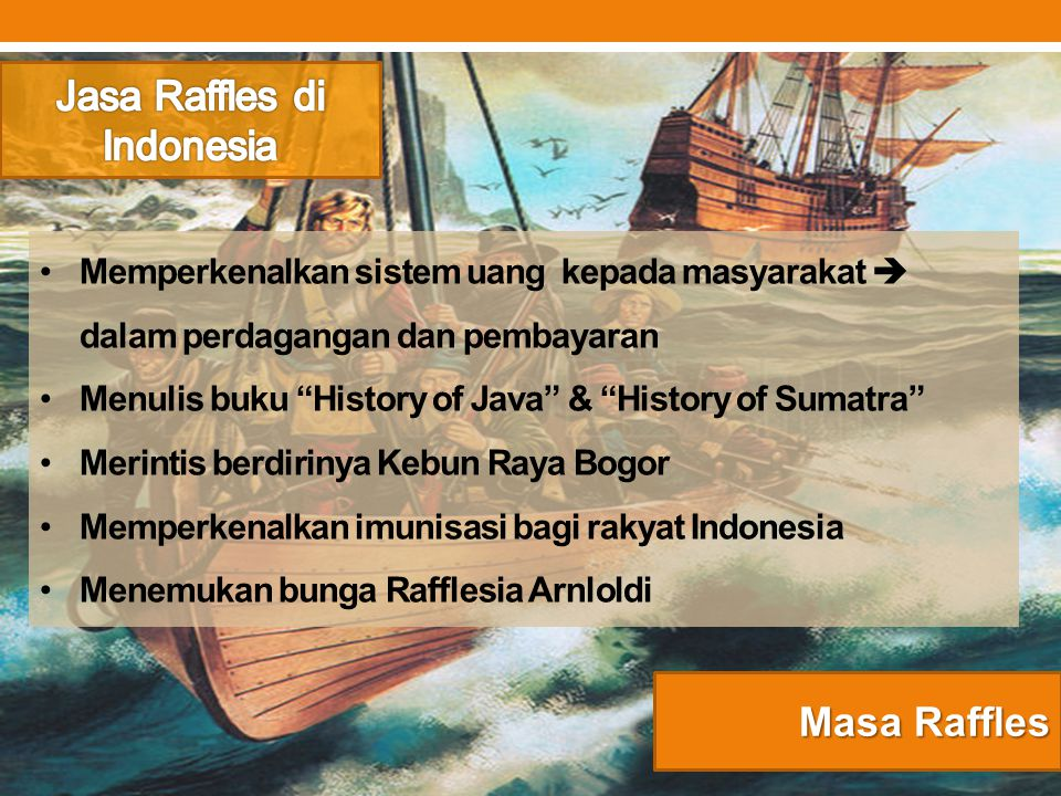 """Masa Raffles Memperkenalkan sistem uang kepada masyarakat  dalam perdagangan dan pembayaran Menulis buku """"History of Java"""" & """"History of Sumatra"""" Mer"""