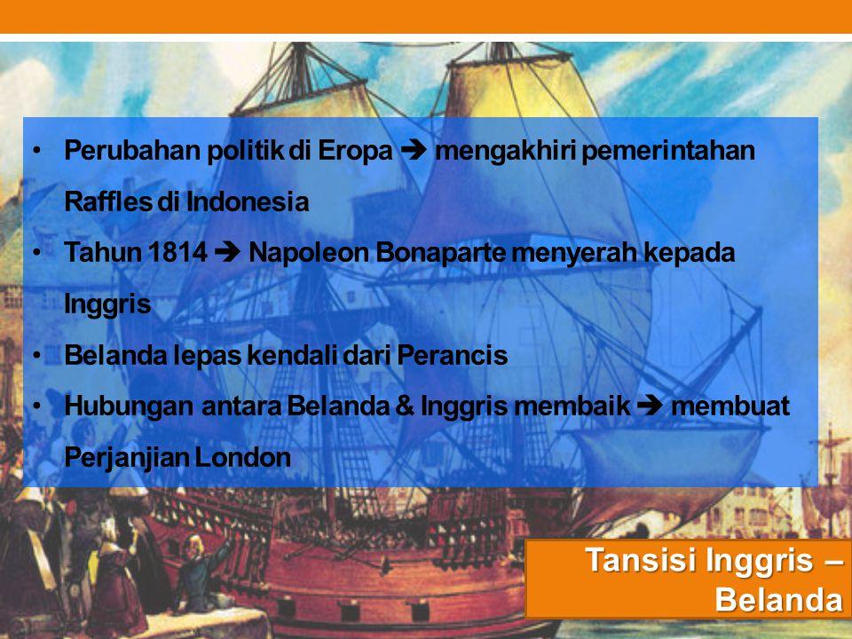 Tansisi Inggris – Belanda Perubahan politik di Eropa  mengakhiri pemerintahan Raffles di Indonesia Tahun 1814  Napoleon Bonaparte menyerah kepada In