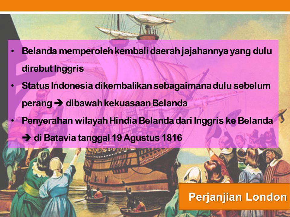 Perjanjian London Belanda memperoleh kembali daerah jajahannya yang dulu direbut Inggris Status Indonesia dikembalikan sebagaimana dulu sebelum perang