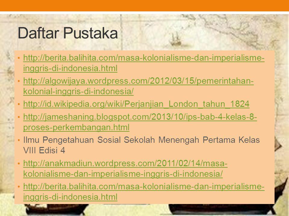Daftar Pustaka http://berita.balihita.com/masa-kolonialisme-dan-imperialisme- inggris-di-indonesia.html http://berita.balihita.com/masa-kolonialisme-d