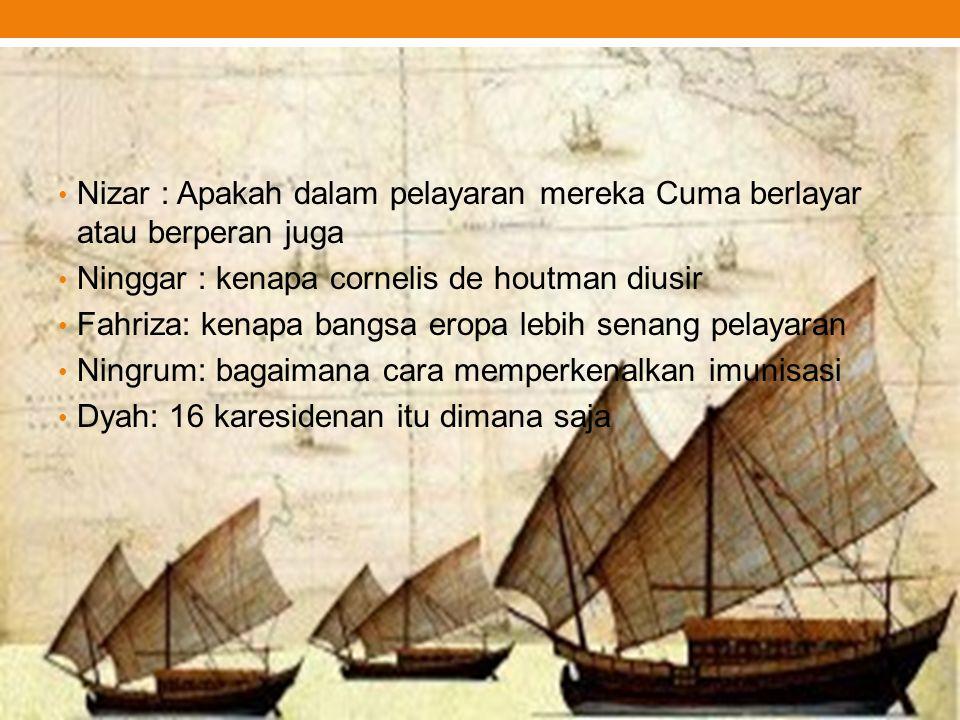 Nizar : Apakah dalam pelayaran mereka Cuma berlayar atau berperan juga Ninggar : kenapa cornelis de houtman diusir Fahriza: kenapa bangsa eropa lebih
