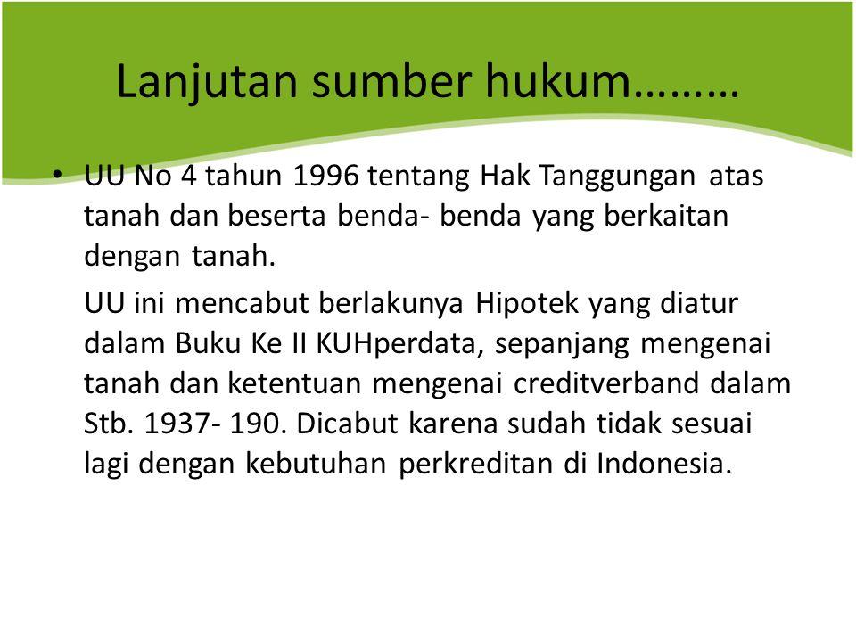 Lanjutan sumber hukum……… UU No 4 tahun 1996 tentang Hak Tanggungan atas tanah dan beserta benda- benda yang berkaitan dengan tanah.