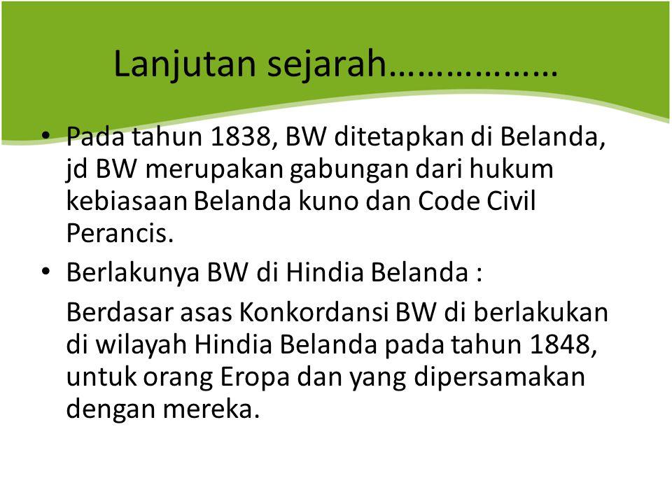 Lanjutan sejarah……………… Pada tahun 1838, BW ditetapkan di Belanda, jd BW merupakan gabungan dari hukum kebiasaan Belanda kuno dan Code Civil Perancis.