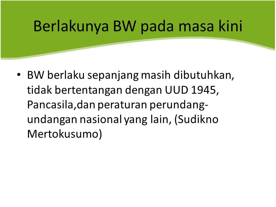 Berlakunya BW pada masa kini BW berlaku sepanjang masih dibutuhkan, tidak bertentangan dengan UUD 1945, Pancasila,dan peraturan perundang- undangan nasional yang lain, (Sudikno Mertokusumo)