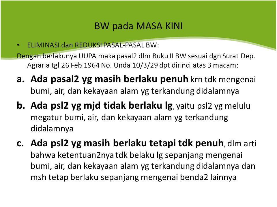 BW pada MASA KINI ELIMINASI dan REDUKSI PASAL-PASAL BW: Dengan berlakunya UUPA maka pasal2 dlm Buku II BW sesuai dgn Surat Dep.