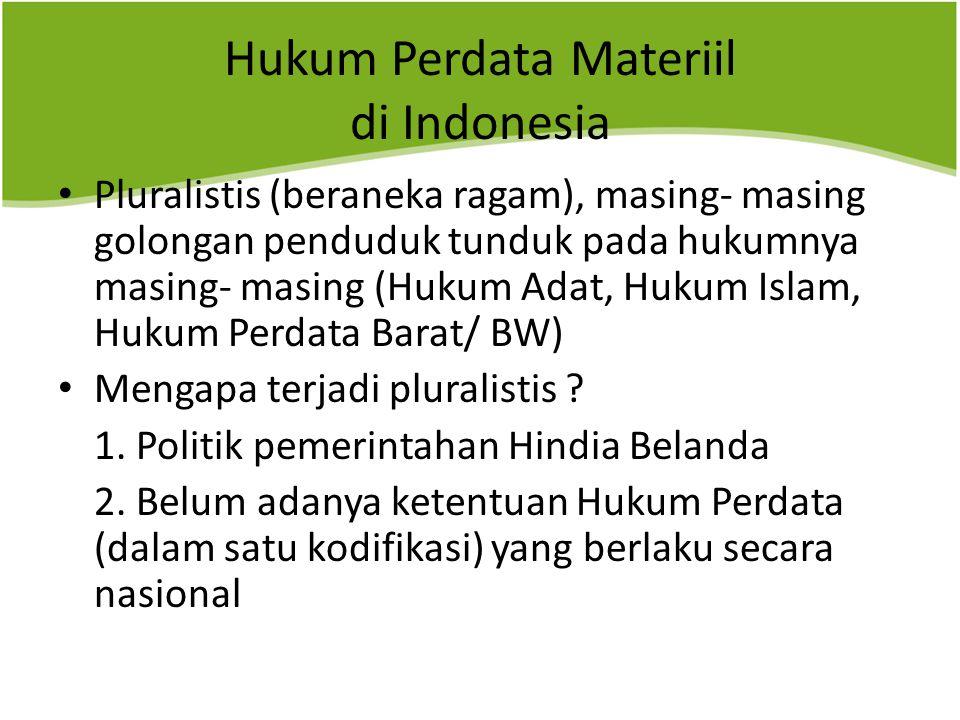 Hukum Perdata Materiil di Indonesia Pluralistis (beraneka ragam), masing- masing golongan penduduk tunduk pada hukumnya masing- masing (Hukum Adat, Hukum Islam, Hukum Perdata Barat/ BW) Mengapa terjadi pluralistis .