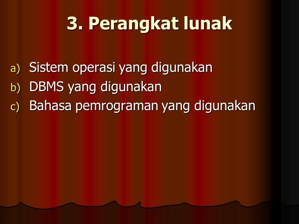 3. Perangkat lunak a) Sistem operasi yang digunakan b) DBMS yang digunakan c) Bahasa pemrograman yang digunakan