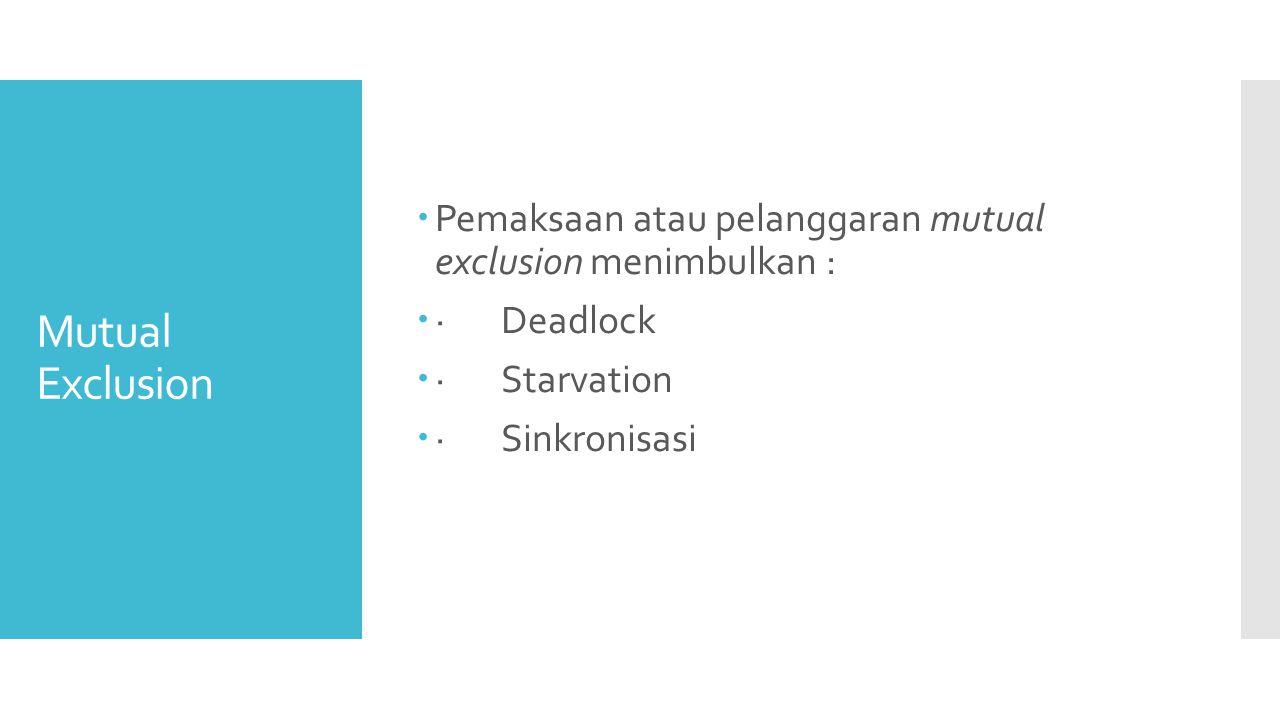 Mutual Exclusion  Pemaksaan atau pelanggaran mutual exclusion menimbulkan :  · Deadlock  · Starvation  · Sinkronisasi