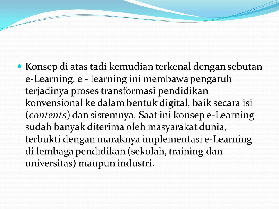 Konsep di atas tadi kemudian terkenal dengan sebutan e-Learning. e - learning ini membawa pengaruh terjadinya proses transformasi pendidikan konvensio