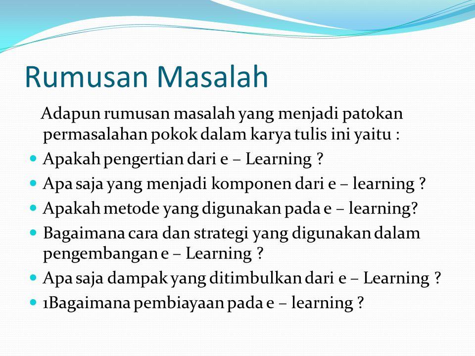 Rumusan Masalah Adapun rumusan masalah yang menjadi patokan permasalahan pokok dalam karya tulis ini yaitu : Apakah pengertian dari e – Learning ? Apa