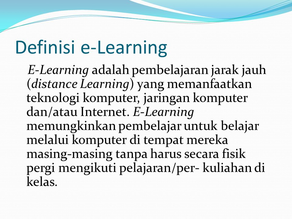 Definisi e-Learning E-Learning adalah pembelajaran jarak jauh (distance Learning) yang memanfaatkan teknologi komputer, jaringan komputer dan/atau Int