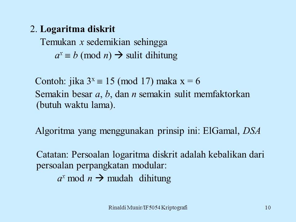 Rinaldi Munir/IF5054 Kriptografi10 2. Logaritma diskrit Temukan x sedemikian sehingga a x  b (mod n)  sulit dihitung Contoh: jika 3 x  15 (mod 17)