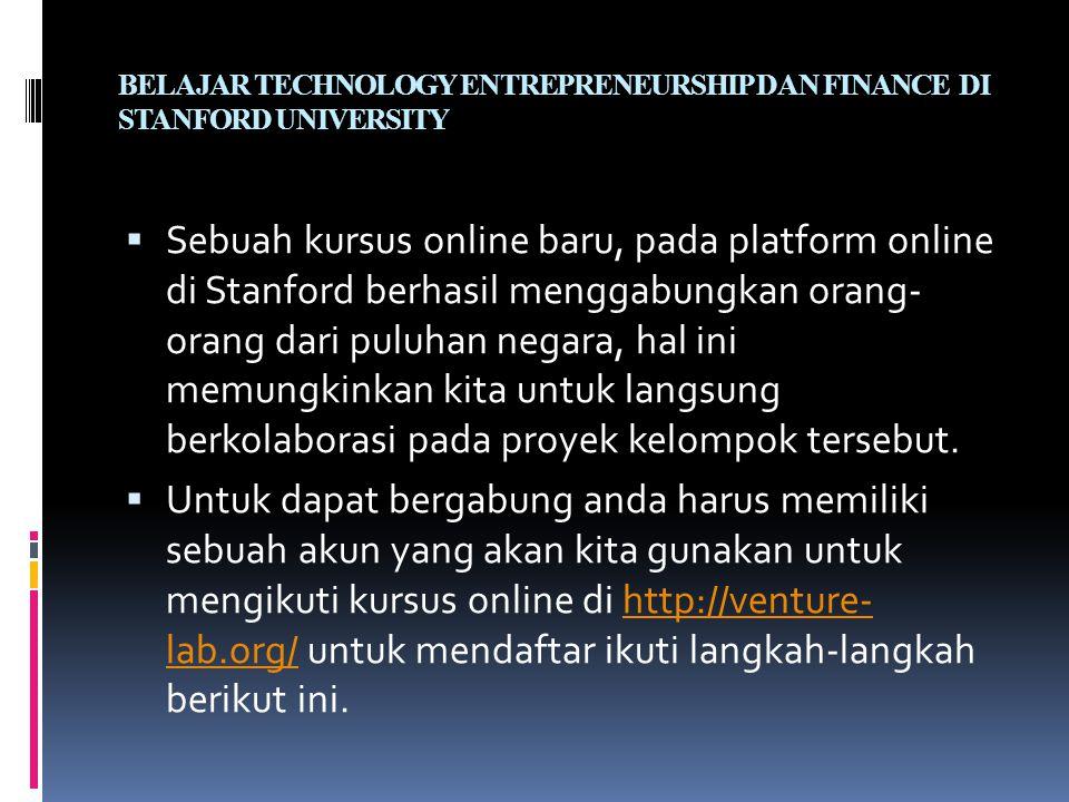 BELAJAR TECHNOLOGY ENTREPRENEURSHIP DAN FINANCE DI STANFORD UNIVERSITY  Sebuah kursus online baru, pada platform online di Stanford berhasil menggabungkan orang- orang dari puluhan negara, hal ini memungkinkan kita untuk langsung berkolaborasi pada proyek kelompok tersebut.