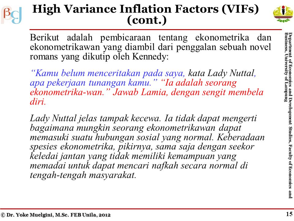 14 High Variance Inflation Factors (VIFs) © Dr. Yoke Muelgini, M.Sc. FEB Unila, 2012 Department of Economics and Development Studies, Faculty of Econo
