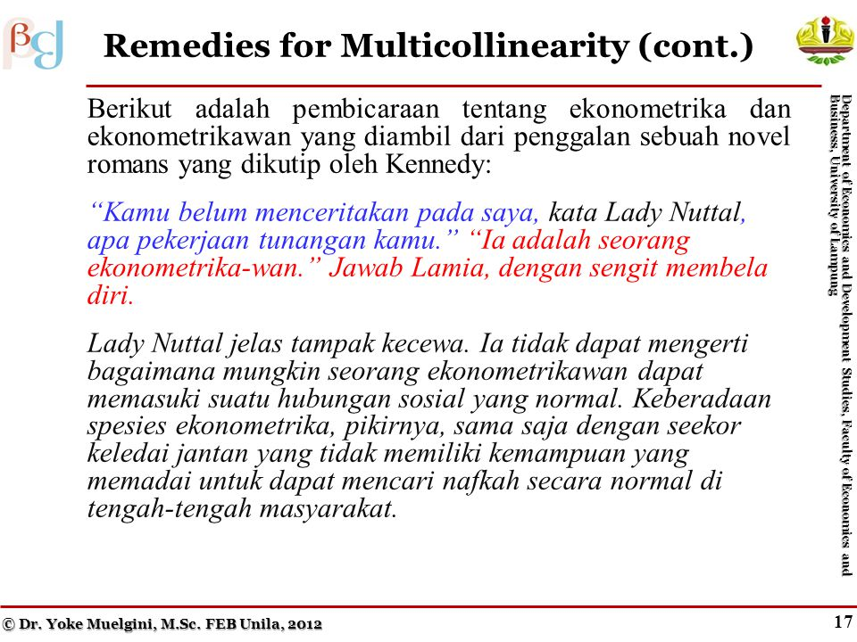 16 Remedies for Multicollinearity © Dr. Yoke Muelgini, M.Sc. FEB Unila, 2012 Department of Economics and Development Studies, Faculty of Economics and