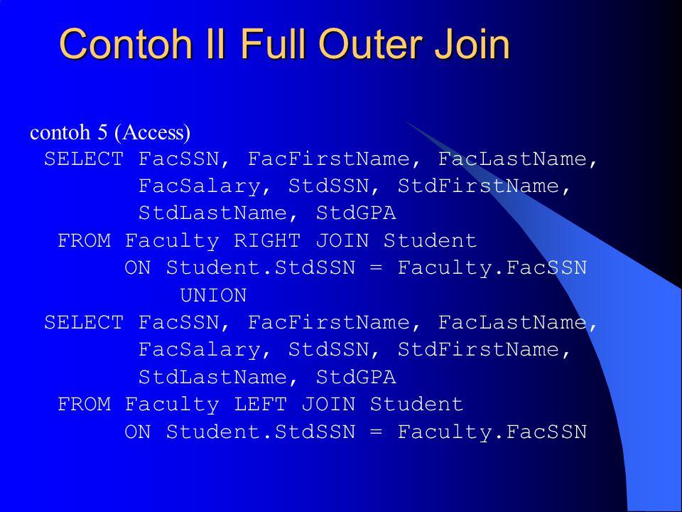 Contoh II Full Outer Join contoh 5 (Access) SELECT FacSSN, FacFirstName, FacLastName, FacSalary, StdSSN, StdFirstName, StdLastName, StdGPA FROM Faculty RIGHT JOIN Student ON Student.StdSSN = Faculty.FacSSN UNION SELECT FacSSN, FacFirstName, FacLastName, FacSalary, StdSSN, StdFirstName, StdLastName, StdGPA FROM Faculty LEFT JOIN Student ON Student.StdSSN = Faculty.FacSSN