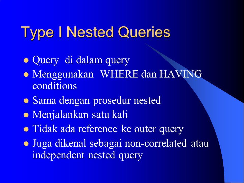 Type I Nested Queries Query di dalam query Menggunakan WHERE dan HAVING conditions Sama dengan prosedur nested Menjalankan satu kali Tidak ada reference ke outer query Juga dikenal sebagai non-correlated atau independent nested query