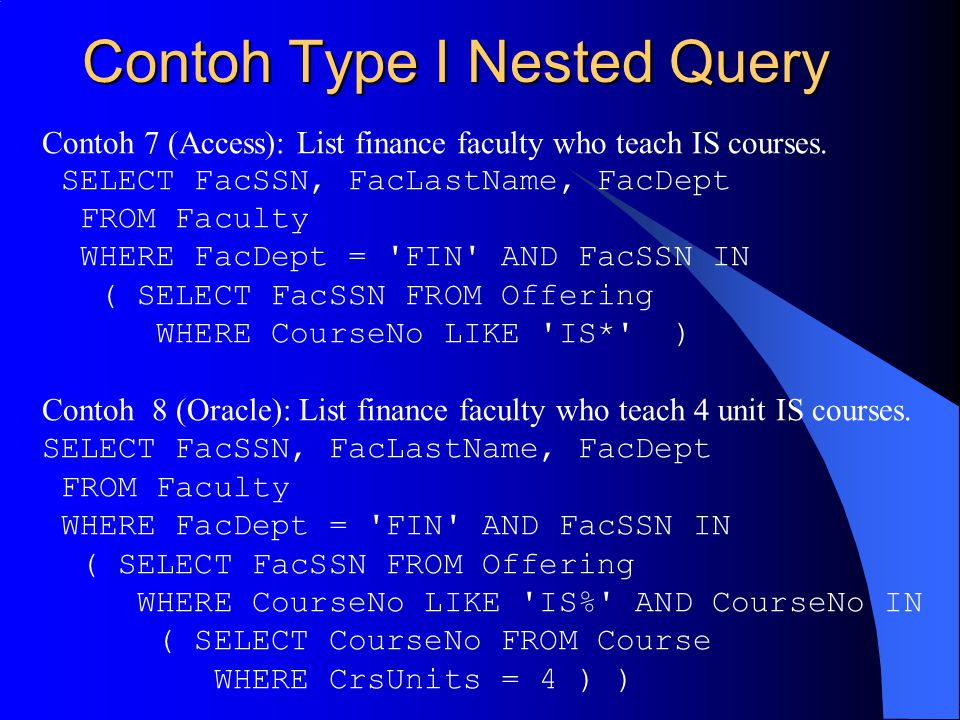 Contoh Type I Nested Query Contoh 7 (Access): List finance faculty who teach IS courses. SELECT FacSSN, FacLastName, FacDept FROM Faculty WHERE FacDep