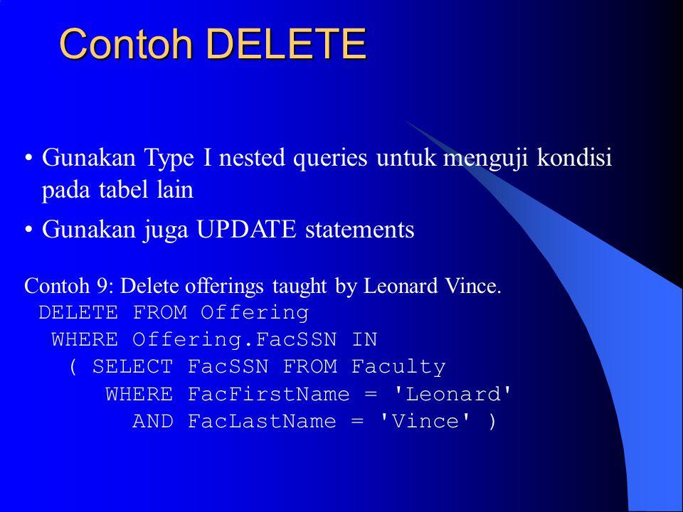 Contoh DELETE Gunakan Type I nested queries untuk menguji kondisi pada tabel lain Gunakan juga UPDATE statements Contoh 9: Delete offerings taught by Leonard Vince.