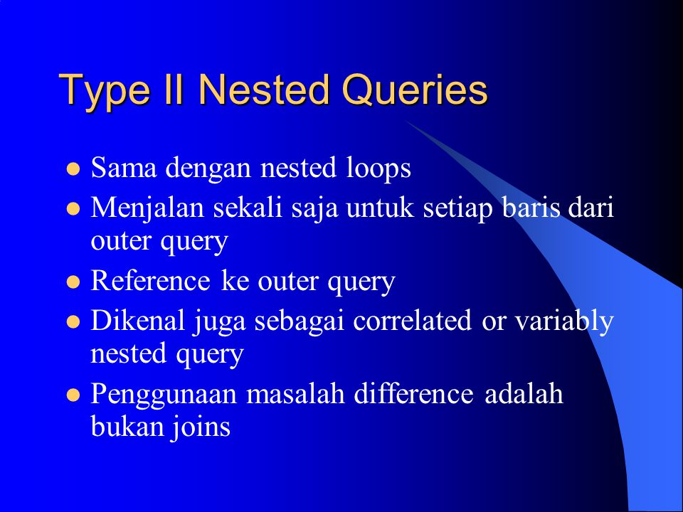 Type II Nested Queries Sama dengan nested loops Menjalan sekali saja untuk setiap baris dari outer query Reference ke outer query Dikenal juga sebagai correlated or variably nested query Penggunaan masalah difference adalah bukan joins