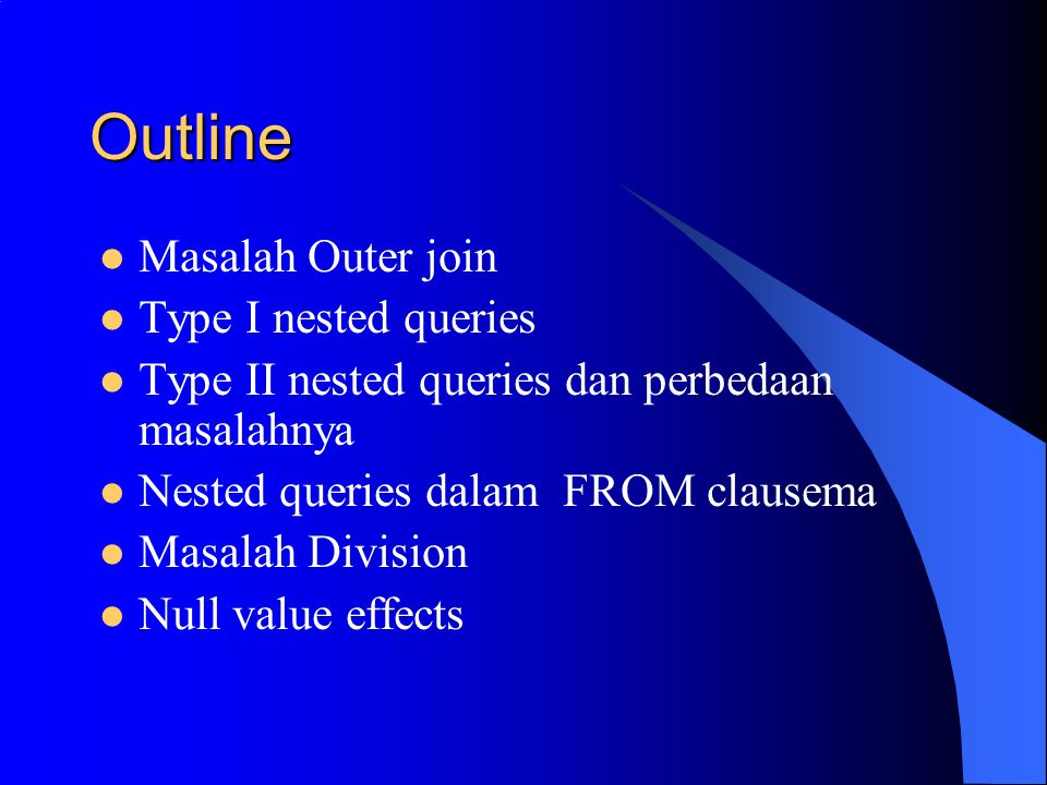 Outline Masalah Outer join Type I nested queries Type II nested queries dan perbedaan masalahnya Nested queries dalam FROM clausema Masalah Division N
