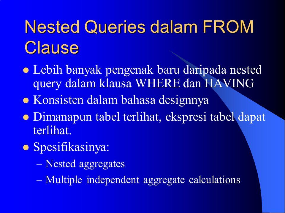 Nested Queries dalam FROM Clause Lebih banyak pengenak baru daripada nested query dalam klausa WHERE dan HAVING Konsisten dalam bahasa designnya Dimanapun tabel terlihat, ekspresi tabel dapat terlihat.
