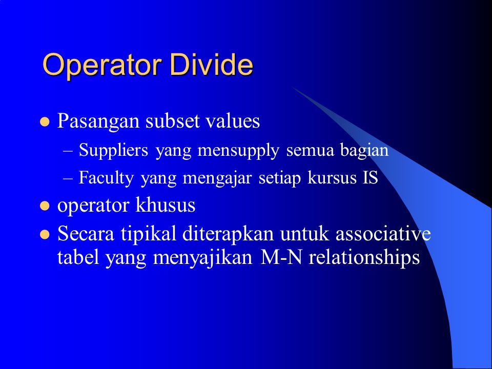 Operator Divide Pasangan subset values –Suppliers yang mensupply semua bagian –Faculty yang mengajar setiap kursus IS operator khusus Secara tipikal diterapkan untuk associative tabel yang menyajikan M-N relationships