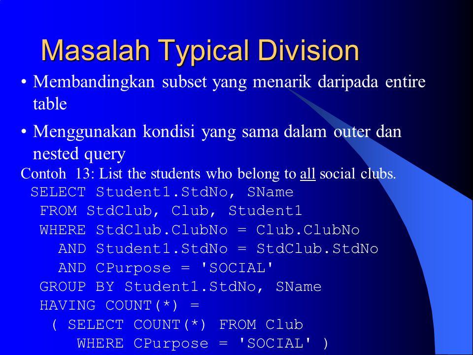 Masalah Typical Division Membandingkan subset yang menarik daripada entire table Menggunakan kondisi yang sama dalam outer dan nested query Contoh 13: List the students who belong to all social clubs.