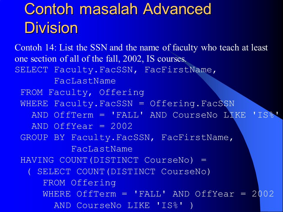 Contoh masalah Advanced Division Contoh 14: List the SSN and the name of faculty who teach at least one section of all of the fall, 2002, IS courses.