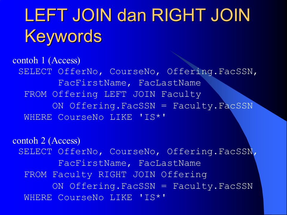 LEFT JOIN dan RIGHT JOIN Keywords contoh 1 (Access) SELECT OfferNo, CourseNo, Offering.FacSSN, FacFirstName, FacLastName FROM Offering LEFT JOIN Facul
