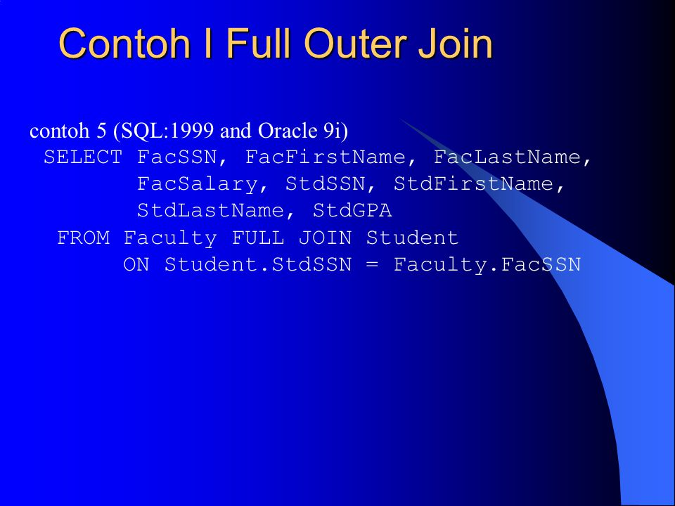 Contoh I Full Outer Join contoh 5 (SQL:1999 and Oracle 9i) SELECT FacSSN, FacFirstName, FacLastName, FacSalary, StdSSN, StdFirstName, StdLastName, Std