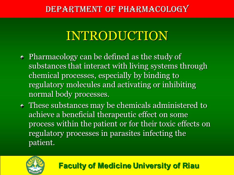 Faculty of Medicine University of Riau Department of Pharmacology INTRODUCTION Pharmacology can be defined as the study of substances that interact wi