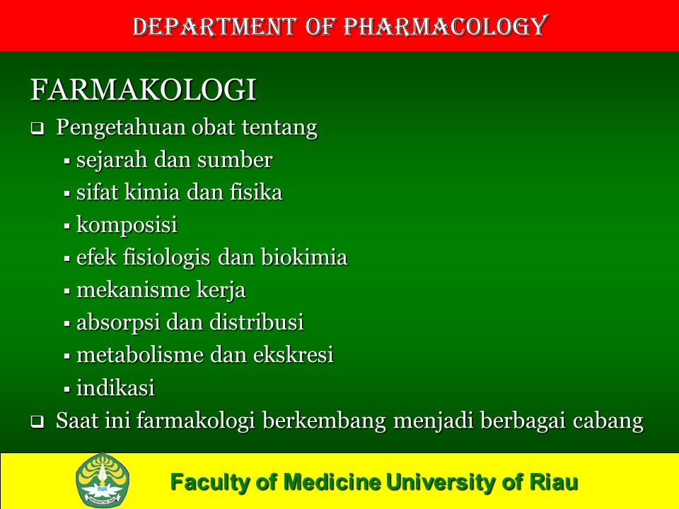 Faculty of Medicine University of Riau Department of Pharmacology FARMAKOLOGI  Pengetahuan obat tentang  sejarah dan sumber  sifat kimia dan fisika  komposisi  efek fisiologis dan biokimia  mekanisme kerja  absorpsi dan distribusi  metabolisme dan ekskresi  indikasi  Saat ini farmakologi berkembang menjadi berbagai cabang
