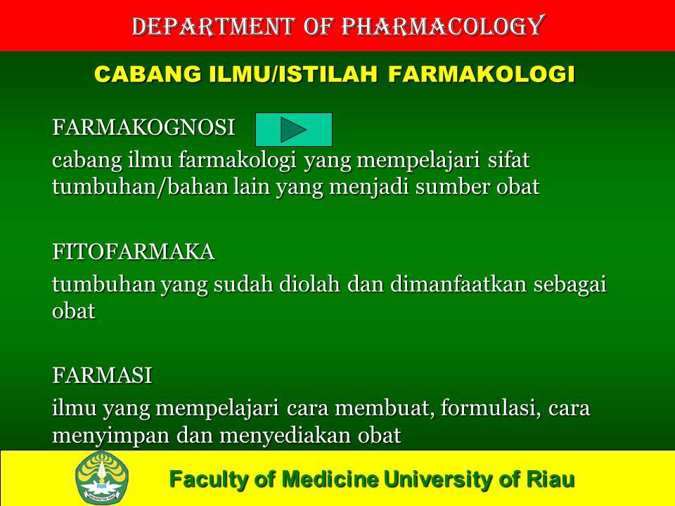 Faculty of Medicine University of Riau Department of Pharmacology CABANG ILMU/ISTILAH FARMAKOLOGI FARMAKOGNOSI cabang ilmu farmakologi yang mempelajari sifat tumbuhan/bahan lain yang menjadi sumber obat FITOFARMAKA tumbuhan yang sudah diolah dan dimanfaatkan sebagai obat FARMASI ilmu yang mempelajari cara membuat, formulasi, cara menyimpan dan menyediakan obat