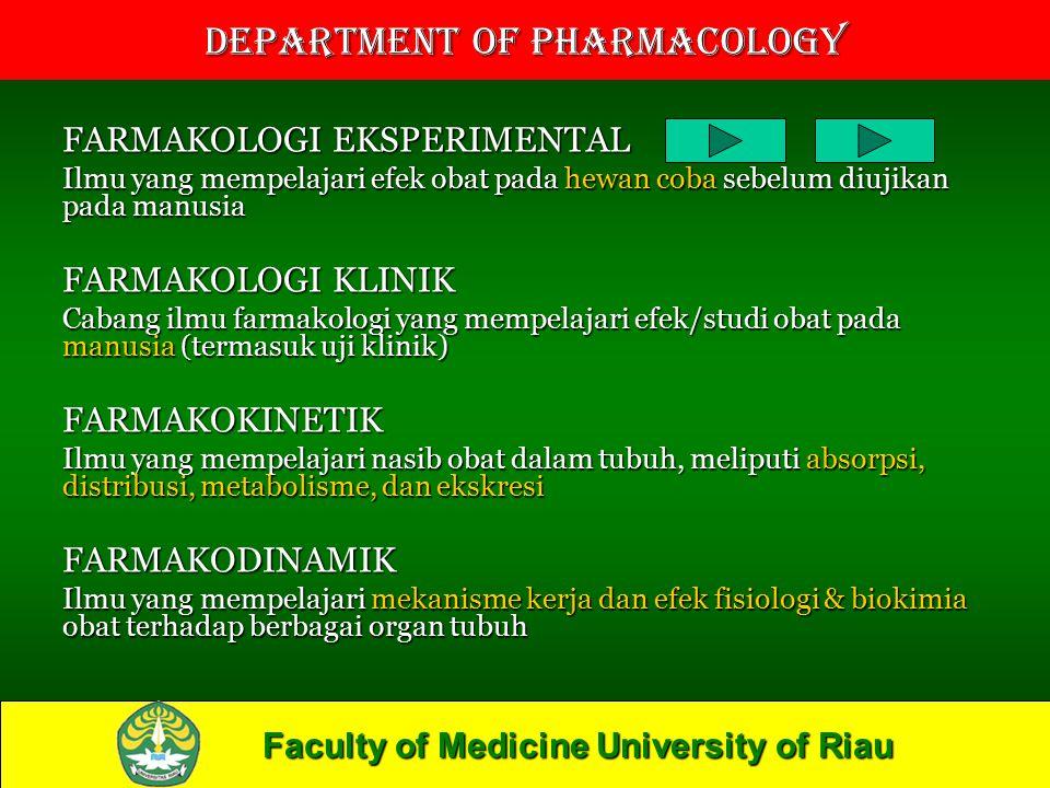 Faculty of Medicine University of Riau Department of Pharmacology FARMAKOLOGI EKSPERIMENTAL Ilmu yang mempelajari efek obat pada hewan coba sebelum diujikan pada manusia FARMAKOLOGI KLINIK Cabang ilmu farmakologi yang mempelajari efek/studi obat pada manusia (termasuk uji klinik) FARMAKOKINETIK Ilmu yang mempelajari nasib obat dalam tubuh, meliputi absorpsi, distribusi, metabolisme, dan ekskresi FARMAKODINAMIK Ilmu yang mempelajari mekanisme kerja dan efek fisiologi & biokimia obat terhadap berbagai organ tubuh