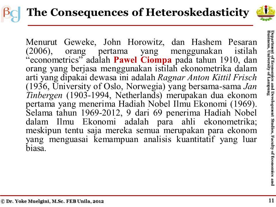 10 Impure Heteroskedasticity Menurut Geweke, John Horowitz, dan Hashem Pesaran (2006), orang pertama yang menggunakan istilah econometrics adalah Pawel Ciompa pada tahun 1910, dan orang yang berjasa menggunakan istilah ekonometrika dalam arti yang dipakai dewasa ini adalah Ragnar Anton Kittil Frisch (1936, University of Oslo, Norwegia) yang bersama-sama Jan Tinbergen (1903-1994, Netherlands) merupakan dua ekonom pertama yang menerima Hadiah Nobel Ilmu Ekonomi (1969).