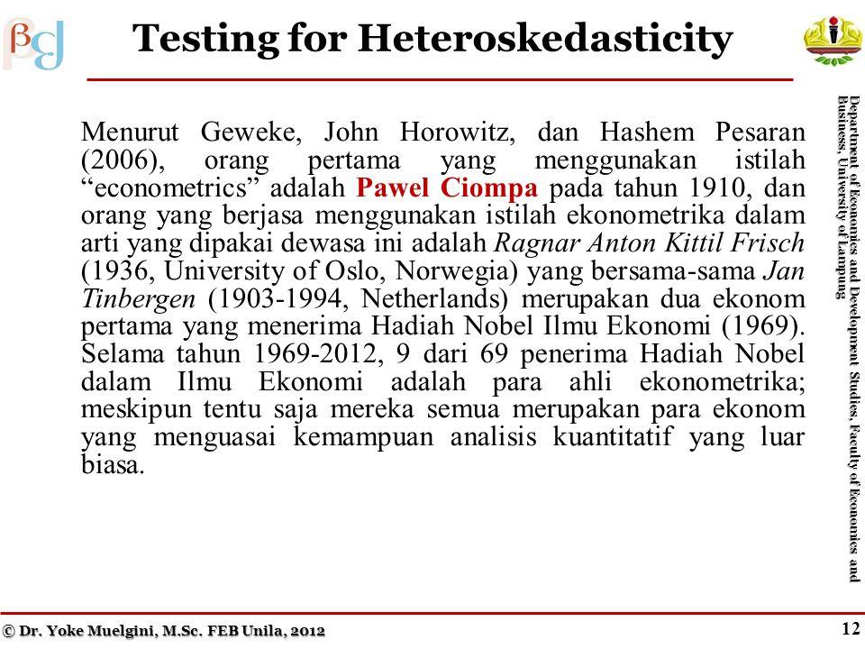 11 The Consequences of Heteroskedasticity Menurut Geweke, John Horowitz, dan Hashem Pesaran (2006), orang pertama yang menggunakan istilah econometrics adalah Pawel Ciompa pada tahun 1910, dan orang yang berjasa menggunakan istilah ekonometrika dalam arti yang dipakai dewasa ini adalah Ragnar Anton Kittil Frisch (1936, University of Oslo, Norwegia) yang bersama-sama Jan Tinbergen (1903-1994, Netherlands) merupakan dua ekonom pertama yang menerima Hadiah Nobel Ilmu Ekonomi (1969).