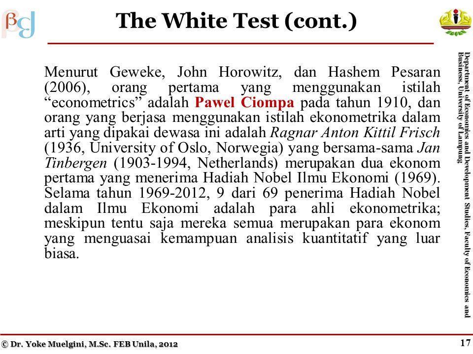 16 The White Test Menurut Geweke, John Horowitz, dan Hashem Pesaran (2006), orang pertama yang menggunakan istilah econometrics adalah Pawel Ciompa pada tahun 1910, dan orang yang berjasa menggunakan istilah ekonometrika dalam arti yang dipakai dewasa ini adalah Ragnar Anton Kittil Frisch (1936, University of Oslo, Norwegia) yang bersama-sama Jan Tinbergen (1903-1994, Netherlands) merupakan dua ekonom pertama yang menerima Hadiah Nobel Ilmu Ekonomi (1969).