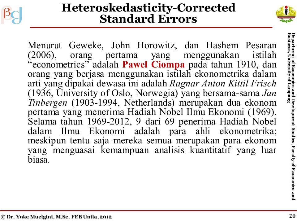 19 Heteroskedasticity-Corrected Standard Errors Menurut Geweke, John Horowitz, dan Hashem Pesaran (2006), orang pertama yang menggunakan istilah econometrics adalah Pawel Ciompa pada tahun 1910, dan orang yang berjasa menggunakan istilah ekonometrika dalam arti yang dipakai dewasa ini adalah Ragnar Anton Kittil Frisch (1936, University of Oslo, Norwegia) yang bersama-sama Jan Tinbergen (1903-1994, Netherlands) merupakan dua ekonom pertama yang menerima Hadiah Nobel Ilmu Ekonomi (1969).