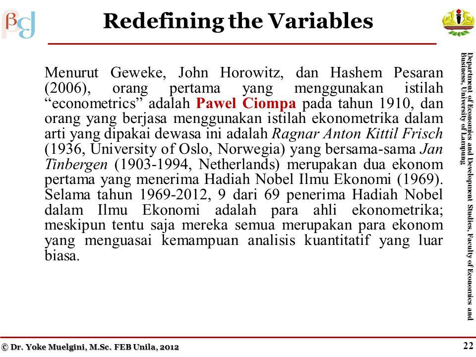 21 Redefining the Variables Menurut Geweke, John Horowitz, dan Hashem Pesaran (2006), orang pertama yang menggunakan istilah econometrics adalah Pawel Ciompa pada tahun 1910, dan orang yang berjasa menggunakan istilah ekonometrika dalam arti yang dipakai dewasa ini adalah Ragnar Anton Kittil Frisch (1936, University of Oslo, Norwegia) yang bersama-sama Jan Tinbergen (1903-1994, Netherlands) merupakan dua ekonom pertama yang menerima Hadiah Nobel Ilmu Ekonomi (1969).