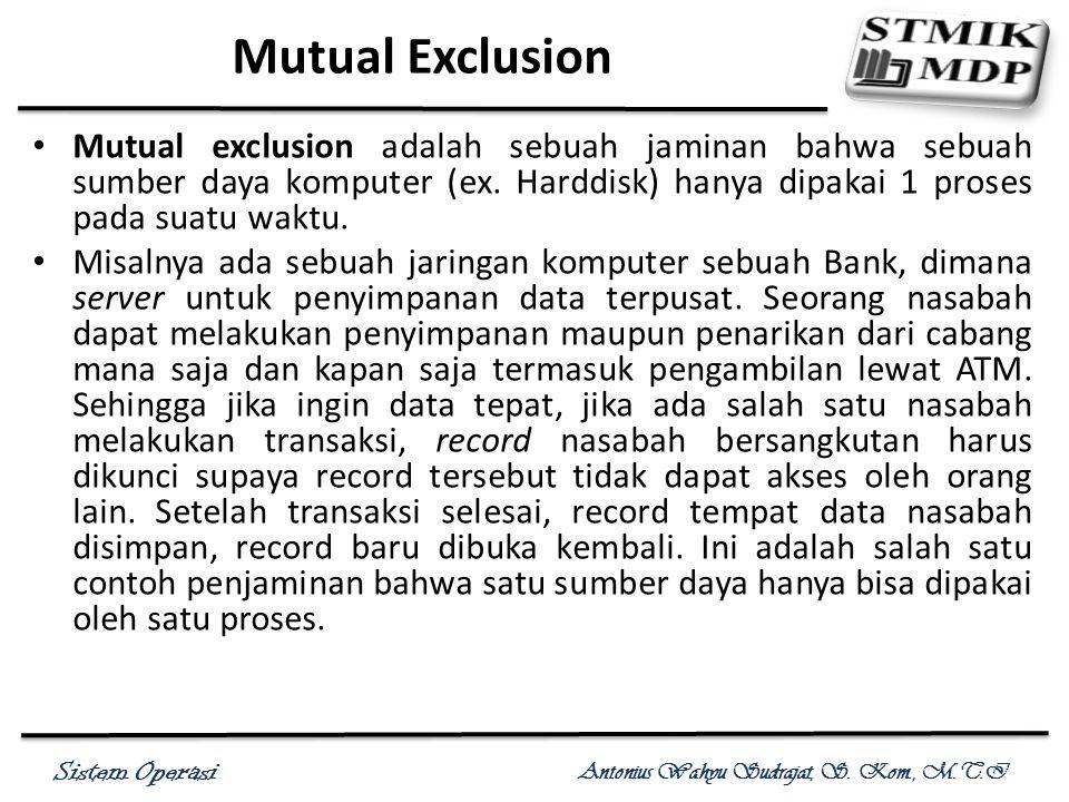 Sistem Operasi Antonius Wahyu Sudrajat, S. Kom., M.T.I Mutual Exclusion Mutual exclusion adalah sebuah jaminan bahwa sebuah sumber daya komputer (ex.