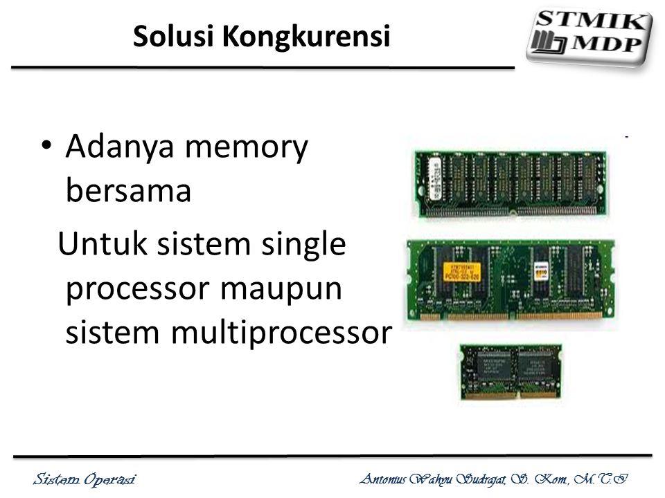 Sistem Operasi Antonius Wahyu Sudrajat, S. Kom., M.T.I Solusi Kongkurensi Adanya memory bersama Untuk sistem single processor maupun sistem multiproce