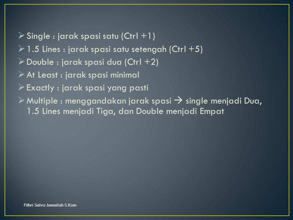 Fithri Selva Jumeilah S.Kom  Single : jarak spasi satu (Ctrl +1)  1.5 Lines : jarak spasi satu setengah (Ctrl +5)  Double : jarak spasi dua (Ctrl +2)  At Least : jarak spasi minimal  Exactly : jarak spasi yang pasti  Multiple : menggandakan jarak spasi  single menjadi Dua, 1.5 Lines menjadi Tiga, dan Double menjadi Empat