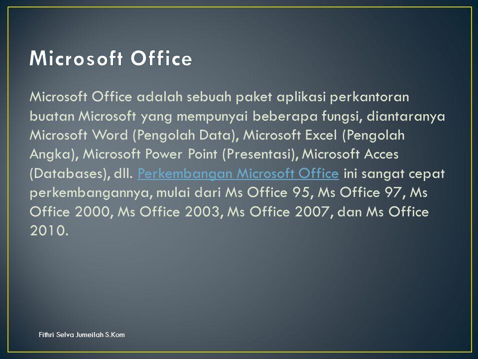 Fithri Selva Jumeilah S.Kom Microsoft Office adalah sebuah paket aplikasi perkantoran buatan Microsoft yang mempunyai beberapa fungsi, diantaranya Microsoft Word (Pengolah Data), Microsoft Excel (Pengolah Angka), Microsoft Power Point (Presentasi), Microsoft Acces (Databases), dll.