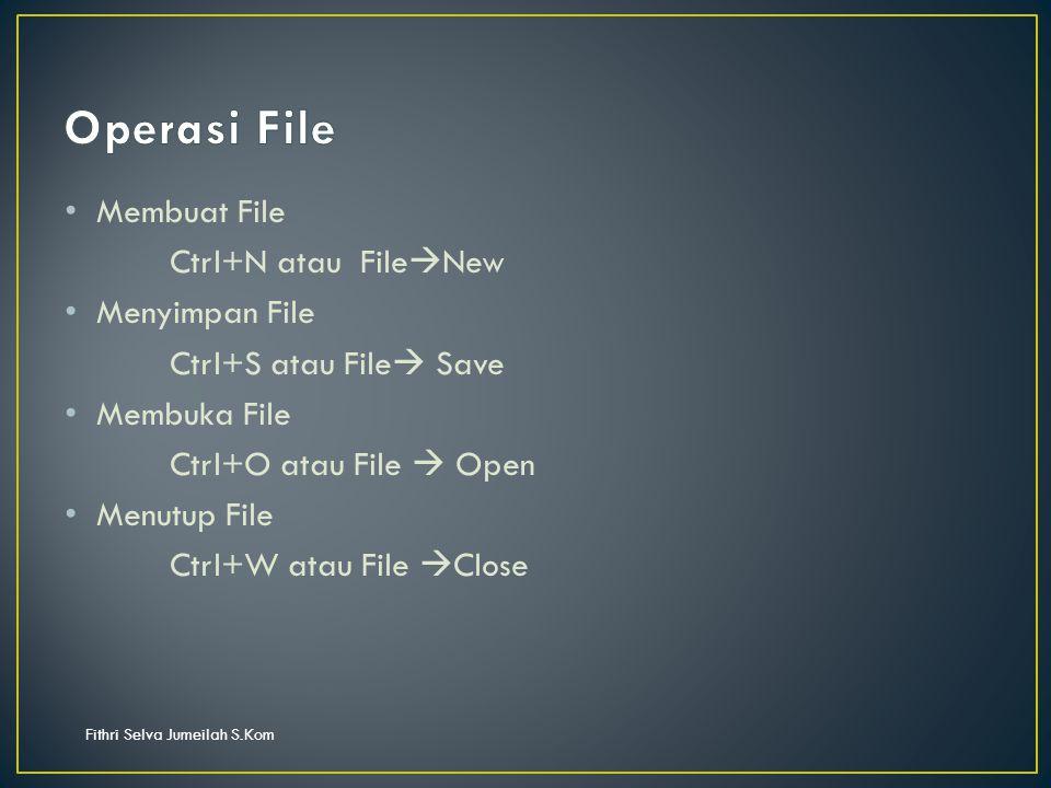 Fithri Selva Jumeilah S.Kom Membuat File Ctrl+N atau File  New Menyimpan File Ctrl+S atau File  Save Membuka File Ctrl+O atau File  Open Menutup File Ctrl+W atau File  Close